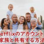 Netflixのアカウントを共有する方法と注意点を解説!